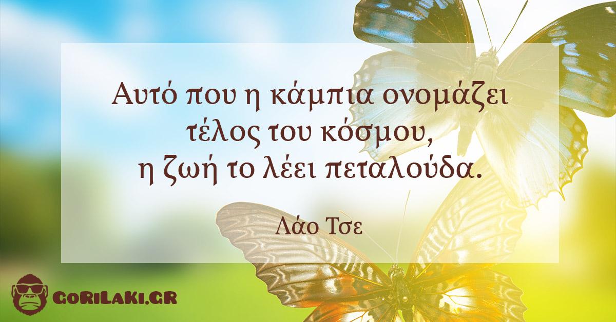 λαο τσε Αυτό που η κάμπια ονομάζει τέλος του κόσμου, η ζωή το λέει πεταλούδα.